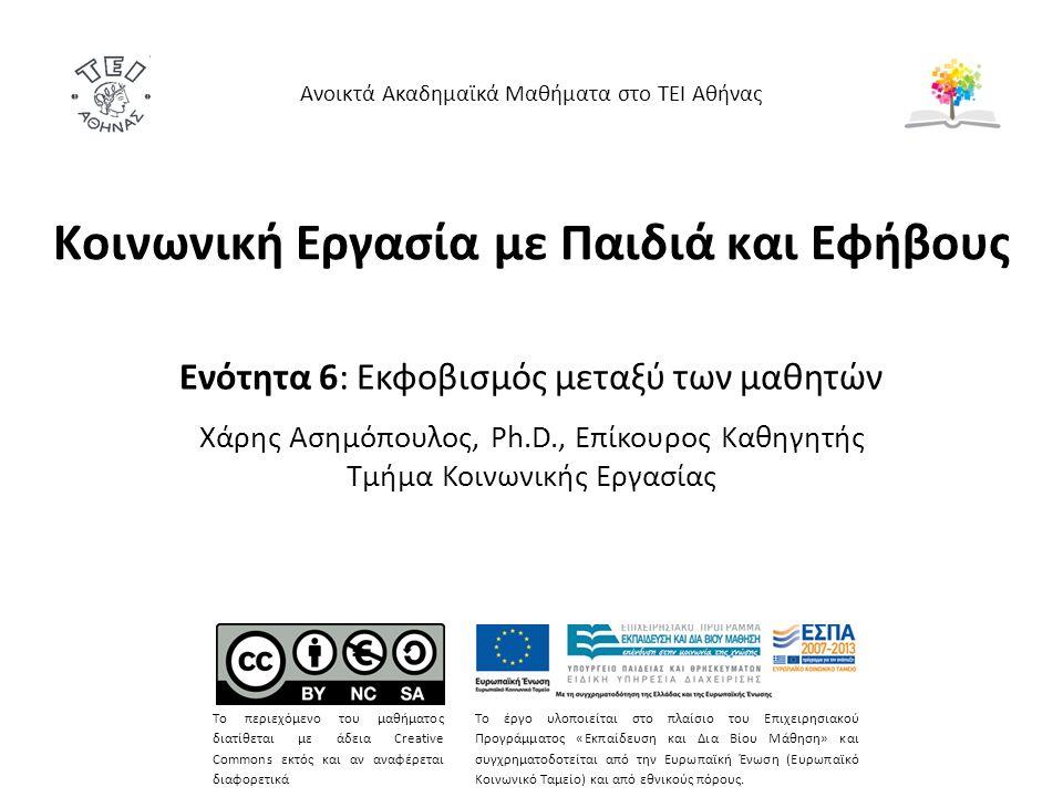 Κοινωνική Εργασία με Παιδιά και Εφήβους Ενότητα 6: Εκφοβισμός μεταξύ των μαθητών Χάρης Ασημόπουλος, Ph.D., Επίκουρος Καθηγητής Τμήμα Κοινωνικής Εργασίας Ανοικτά Ακαδημαϊκά Μαθήματα στο ΤΕΙ Αθήνας Το περιεχόμενο του μαθήματος διατίθεται με άδεια Creative Commons εκτός και αν αναφέρεται διαφορετικά Το έργο υλοποιείται στο πλαίσιο του Επιχειρησιακού Προγράμματος «Εκπαίδευση και Δια Βίου Μάθηση» και συγχρηματοδοτείται από την Ευρωπαϊκή Ένωση (Ευρωπαϊκό Κοινωνικό Ταμείο) και από εθνικούς πόρους.