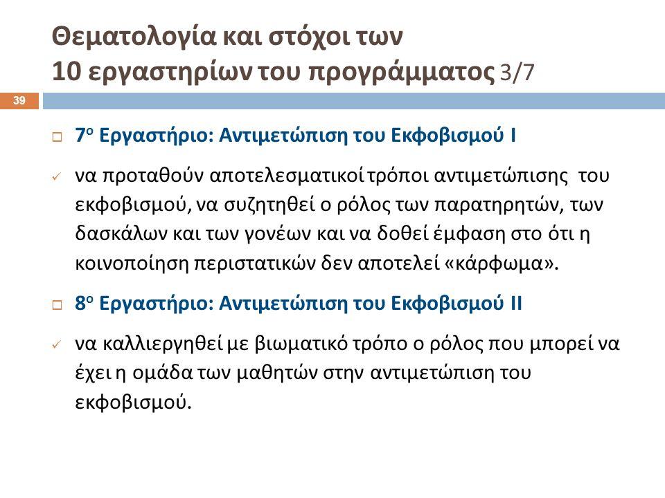 Θεματολογία και στόχοι των 10 εργαστηρίων του προγράμματος 3/7  7 ο Εργαστήριο : Αντιμετώπιση του Εκφοβισμού Ι να προταθούν αποτελεσματικοί τρόποι αντιμετώπισης του εκφοβισμού, να συζητηθεί ο ρόλος των παρατηρητών, των δασκάλων και των γονέων και να δοθεί έμφαση στο ότι η κοινοποίηση περιστατικών δεν αποτελεί « κάρφωμα ».