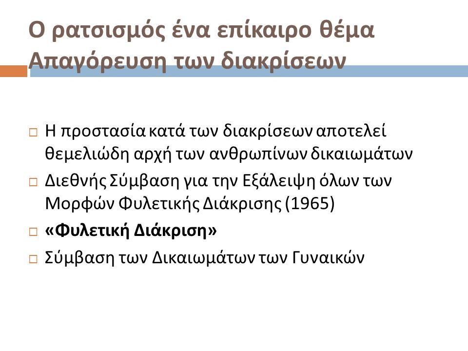 Ο ρατσισμός ένα επίκαιρο θέμα Απαγόρευση των διακρίσεων  Η προστασία κατά των διακρίσεων αποτελεί θεμελιώδη αρχή των ανθρωπίνων δικαιωμάτων  Διεθνής Σύμβαση για την Εξάλειψη όλων των Μορφών Φυλετικής Διάκρισης (1965)  « Φυλετική Διάκριση »  Σύμβαση των Δικαιωμάτων των Γυναικών