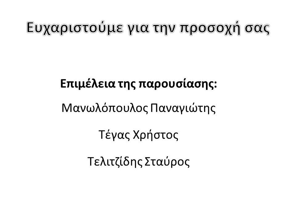 Επιμέλεια της παρουσίασης: Μανωλόπουλος Παναγιώτης Τέγας Χρήστος Τελιτζίδης Σταύρος