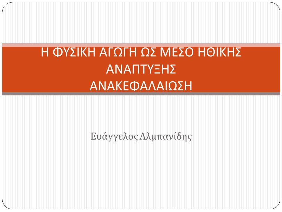 Ευάγγελος Αλμπανίδης Η ΦΥΣΙΚΗ ΑΓΩΓΗ ΩΣ ΜΕΣΟ ΗΘΙΚΗΣ ΑΝΑΠΤΥΞΗΣ ΑΝΑΚΕΦΑΛΑΙΩΣΗ
