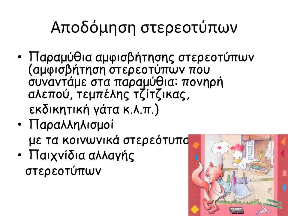 Αποδόμηση στερεοτύπων Παραμύθια αμφισβήτησης στερεοτύπων (αμφισβήτηση στερεοτύπων που συναντάμε στα παραμύθια: πονηρή αλεπού, τεμπέλης τζίτζικας, εκδικητική γάτα κ.λ.π.) Παραλληλισμοί με τα κοινωνικά στερεότυπα Παιχνίδια αλλαγής στερεοτύπων