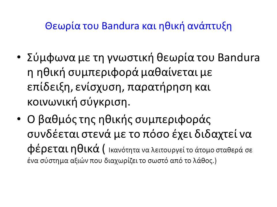 Θεωρία του Bandura και ηθική ανάπτυξη Σύμφωνα με τη γνωστική θεωρία του Bandura η ηθική συμπεριφορά μαθαίνεται με επίδειξη, ενίσχυση, παρατήρηση και κοινωνική σύγκριση.