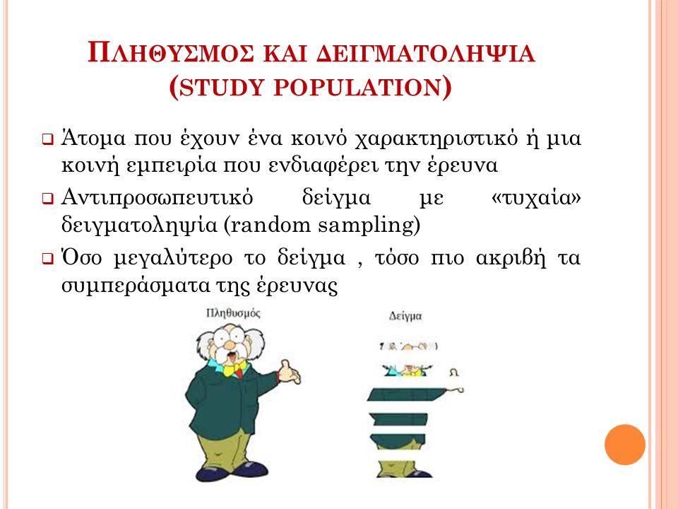 Π ΛΗΘΥΣΜΟΣ ΚΑΙ ΔΕΙΓΜΑΤΟΛΗΨΙΑ ( STUDY POPULATION )  Άτομα που έχουν ένα κοινό χαρακτηριστικό ή μια κοινή εμπειρία που ενδιαφέρει την έρευνα  Αντιπροσωπευτικό δείγμα με «τυχαία» δειγματοληψία (random sampling)  Όσο μεγαλύτερο το δείγμα, τόσο πιο ακριβή τα συμπεράσματα της έρευνας