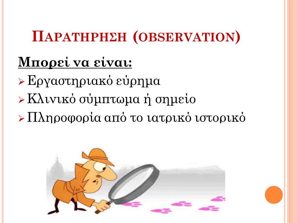Π ΑΡΑΤΗΡΗΣΗ ( OBSERVATION ) Μπορεί να είναι:  Εργαστηριακό εύρημα  Κλινικό σύμπτωμα ή σημείο  Πληροφορία από το ιατρικό ιστορικό
