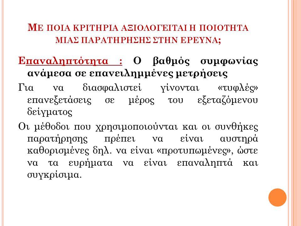 Μ Ε ΠΟΙΑ ΚΡΙΤΗΡΙΑ ΑΞΙΟΛΟΓΕΙΤΑΙ Η ΠΟΙΟΤΗΤΑ ΜΙΑΣ ΠΑΡΑΤΗΡΗΣΗΣ ΣΤΗΝ ΕΡΕΥΝΑ ; Επαναληπτότητα : Ο βαθμός συμφωνίας ανάμεσα σε επανειλημμένες μετρήσεις Για να διασφαλιστεί γίνονται «τυφλές» επανεξετάσεις σε μέρος του εξεταζόμενου δείγματος Οι μέθοδοι που χρησιμοποιούνται και οι συνθήκες παρατήρησης πρέπει να είναι αυστηρά καθορισμένες δηλ.