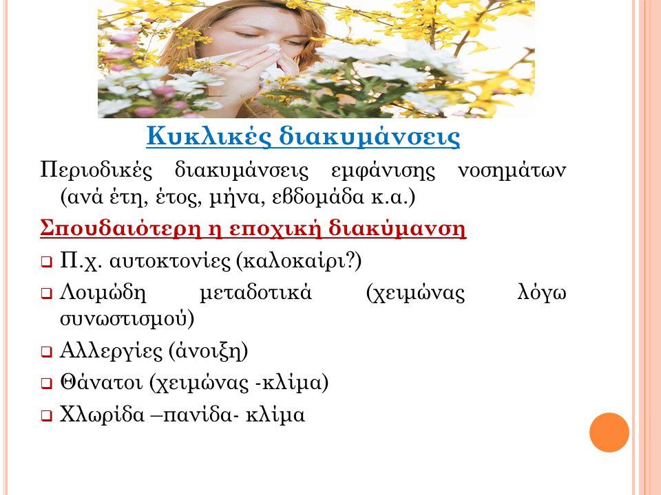 Κυκλικές διακυμάνσεις Περιοδικές διακυμάνσεις εμφάνισης νοσημάτων (ανά έτη, έτος, μήνα, εβδομάδα κ.α.) Σπουδαιότερη η εποχική διακύμανση  Π.χ.