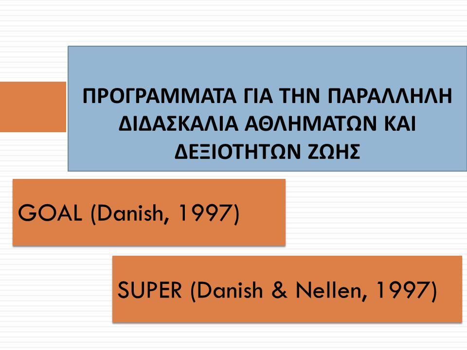 ΠΡΟΓΡΑΜΜΑΤΑ ΓΙΑ ΤΗΝ ΠΑΡΑΛΛΗΛΗ ΔΙΔΑΣΚΑΛΙΑ ΑΘΛΗΜΑΤΩΝ ΚΑΙ ΔΕΞΙΟΤΗΤΩΝ ΖΩΗΣ GOAL (Danish, 1997) SUPER (Danish & Nellen, 1997)