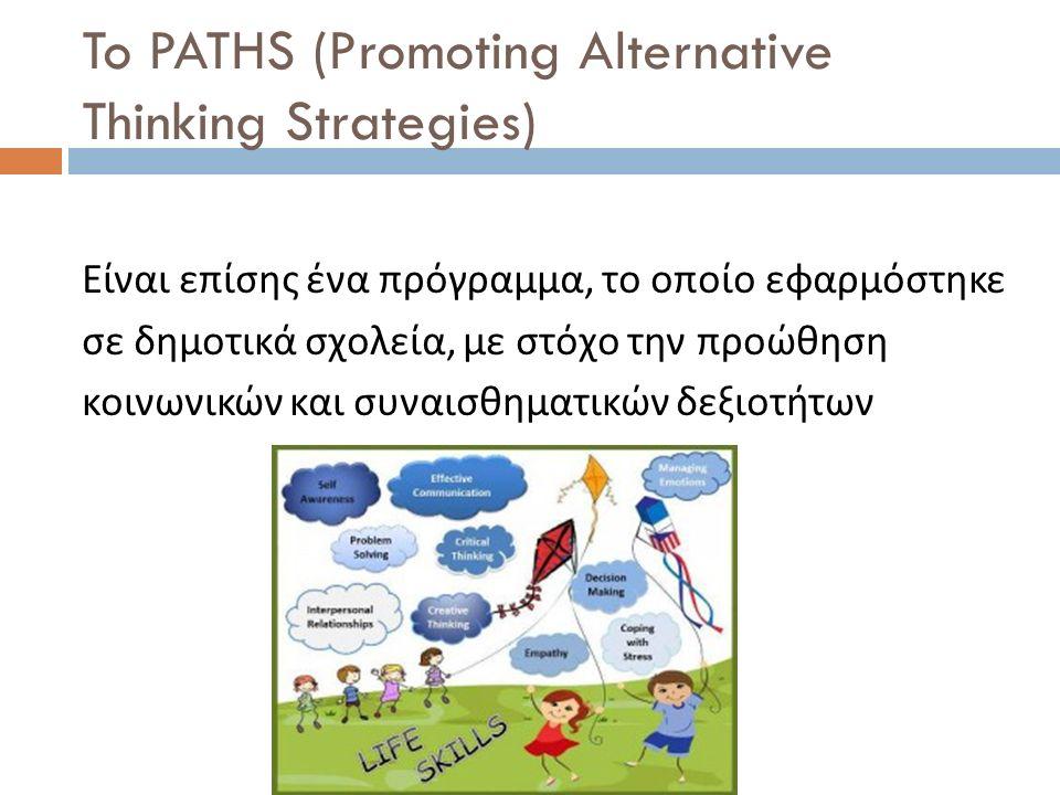 To PATHS (Promoting Alternative Thinking Strategies) Είναι επίσης ένα πρόγραμμα, το οποίο εφαρμόστηκε σε δημοτικά σχολεία, με στόχο την προώθηση κοινω