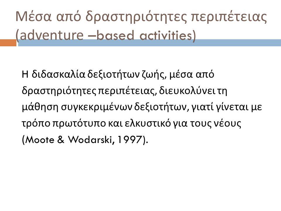 Μέσα από δραστηριότητες περιπέτειας (adventure –based activities) H διδασκαλία δεξιοτήτων ζωής, μέσα από δραστηριότητες περιπέτειας, διευκολύνει τη μά