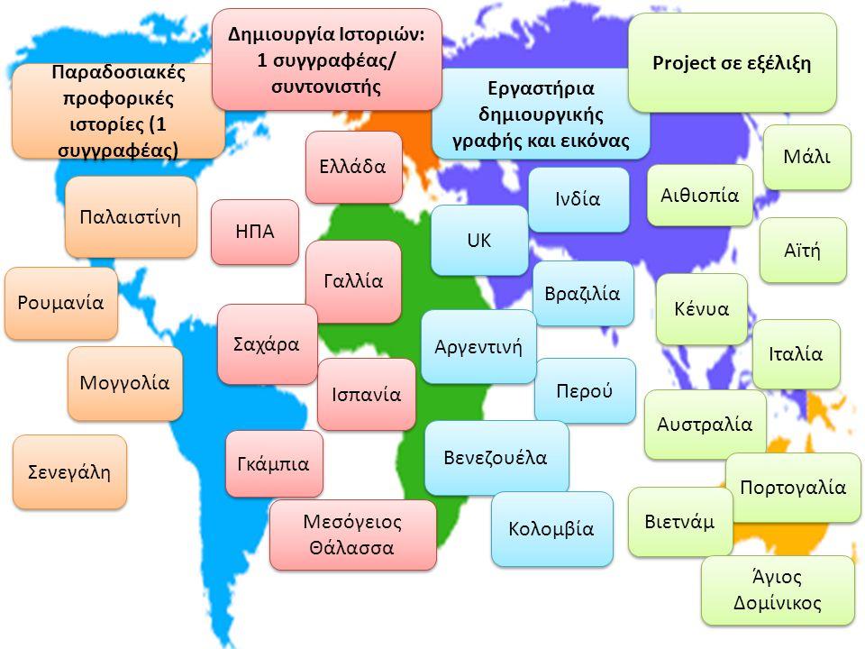ΗΠΑ UK Ελλάδα Παλαιστίνη Iταλία Αïτή Kένυα Μάλι Ισπανία Παραδοσιακές προφορικές ιστορίες (1 συγγραφέας) Εργαστήρια δημιουργικής γραφής και εικόνας Ρουμανία Project σε εξέλιξη Περού Bραζιλία Iνδία Αιθιοπία Aργεντινή Γαλλία Σαχάρα Γκάμπια Δημιουργία Ιστοριών: 1 συγγραφέας/ συντονιστής Δημιουργία Ιστοριών: 1 συγγραφέας/ συντονιστής Βενεζουέλα Σενεγάλη Μογγολία Aυστραλία Μεσόγειος Θάλασσα Μεσόγειος Θάλασσα Πορτογαλία Βιετνάμ Κολομβία Άγιος Δομίνικος