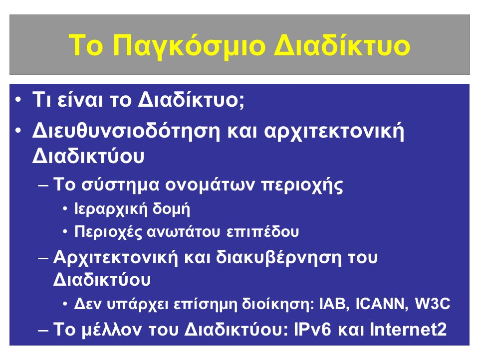 Το Παγκόσμιο Διαδίκτυο Τι είναι το Διαδίκτυο; Διευθυνσιοδότηση και αρχιτεκτονική Διαδικτύου –Το σύστημα ονομάτων περιοχής Ιεραρχική δομή Περιοχές ανωτάτου επιπέδου –Αρχιτεκτονική και διακυβέρνηση του Διαδικτύου Δεν υπάρχει επίσημη διοίκηση: IAB, ICANN, W3C –Το μέλλον του Διαδικτύου: IPv6 και Internet2