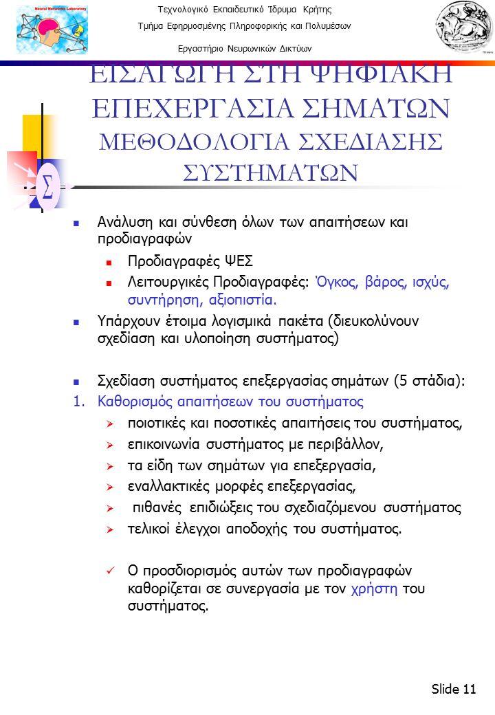 Τεχνολογικό Εκπαιδευτικό Ίδρυμα Κρήτης Τμήμα Εφηρμοσμένης Πληροφορικής και Πολυμέσων Εργαστήριο Νευρωνικών Δικτύων Slide 11 ΕΙΣΑΓΩΓΗ ΣΤΗ ΨΗΦΙΑΚΗ ΕΠΕΧΕΡΓΑΣΙΑ ΣΗΜΑΤΩΝ ΜΕΘΟΔΟΛΟΓΙΑ ΣΧΕΔΙΑΣΗΣ ΣΥΣΤΗΜΑΤΩΝ Ανάλυση και σύνθεση όλων των απαιτήσεων και προδιαγραφών Προδιαγραφές ΨΕΣ Λειτουργικές Προδιαγραφές: Όγκος, βάρος, ισχύς, συντήρηση, αξιοπιστία.