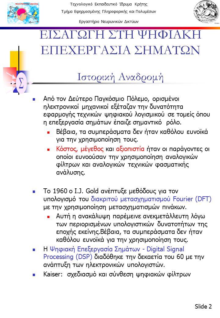 Τεχνολογικό Εκπαιδευτικό Ίδρυμα Κρήτης Τμήμα Εφηρμοσμένης Πληροφορικής και Πολυμέσων Εργαστήριο Νευρωνικών Δικτύων Slide 3 ΕΙΣΑΓΩΓΗ ΣΤΗ ΨΗΦΙΑΚΗ ΕΠΕΧΕΡΓΑΣΙΑ ΣΗΜΑΤΩΝ Ιστορική Αναδρομή Cooley-Tukey: γρήγορη μέθοδο υπολογισμού του διακριτού μετασχηματισμού Fourier (FFT) πρώτος καθαρά ψηφιακός αλγόριθμος Υλοποίηση DSP Αρχικά, η υλοποίηση των φίλτρων γινόταν με λογισμικό.