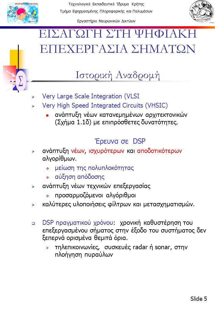 Τεχνολογικό Εκπαιδευτικό Ίδρυμα Κρήτης Τμήμα Εφηρμοσμένης Πληροφορικής και Πολυμέσων Εργαστήριο Νευρωνικών Δικτύων Slide 5 ΕΙΣΑΓΩΓΗ ΣΤΗ ΨΗΦΙΑΚΗ ΕΠΕΧΕΡΓΑΣΙΑ ΣΗΜΑΤΩΝ Ιστορική Αναδρομή  Very Large Scale Integration (VLSI  Very High Speed Integrated Circuits (VHSIC) ανάπτυξη νέων κατανεμημένων αρχιτεκτονικών (Σχήμα 1.1δ) με επιπρόσθετες δυνατότητες.