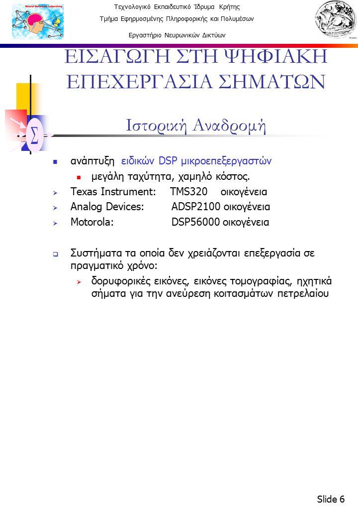 Τεχνολογικό Εκπαιδευτικό Ίδρυμα Κρήτης Τμήμα Εφηρμοσμένης Πληροφορικής και Πολυμέσων Εργαστήριο Νευρωνικών Δικτύων Slide 7 ΕΙΣΑΓΩΓΗ ΣΤΗ ΨΗΦΙΑΚΗ ΕΠΕΧΕΡΓΑΣΙΑ ΣΗΜΑΤΩΝ Εφαρμογές Επεξεργασία Εικόνας Αναγνώριση προτύπων Ρομποτική όραση Τονισμός εικόνας (Image enhancement) FAX Δορυφορικές εικόνες καιρού Δυναμική κίνηση ομοιωμάτων (animation) Όργανα - Έλεγχος Φασματική ανάλυση Έλεγχος θέσης και ταχύτητας Ελάττωση θορύβου Συμπίεση δεδομένων Ομιλία – Ήχος Αναγνώριση Ομιλίας Σύνθεση Ομιλίας Από κείμενο σε ομιλία Ψηφιακή Ηχητική Εξίσωση σημάτων (equalization)