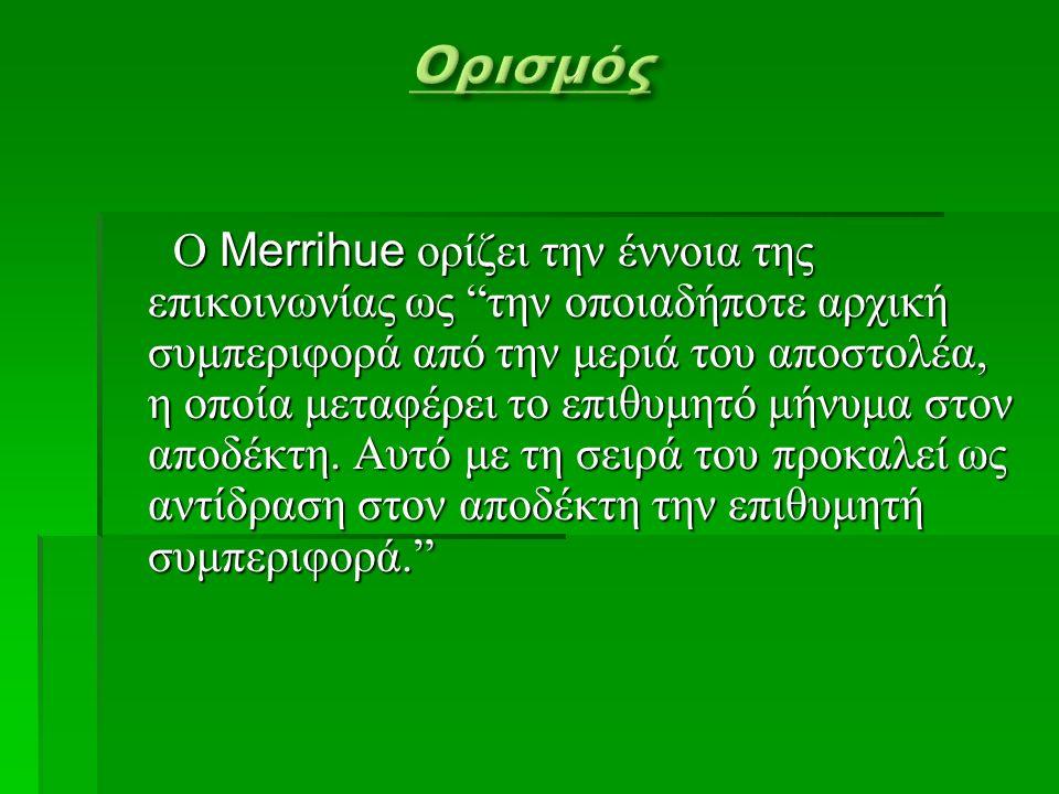 Ο Merrihue ορίζει την έννοια της επικοινωνίας ως την οποιαδήποτε αρχική συμπεριφορά από την μεριά του αποστολέα, η οποία μεταφέρει το επιθυμητό μήνυμα στον αποδέκτη.