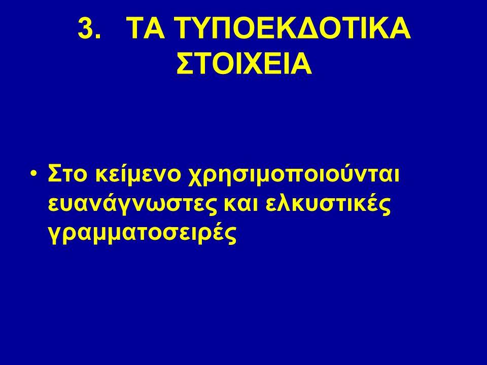3.ΤΑ ΤΥΠΟΕΚΔΟΤΙΚΑ ΣΤΟΙΧΕΙΑ Στο κείμενο χρησιμοποιούνται ευανάγνωστες και ελκυστικές γραμματοσειρές