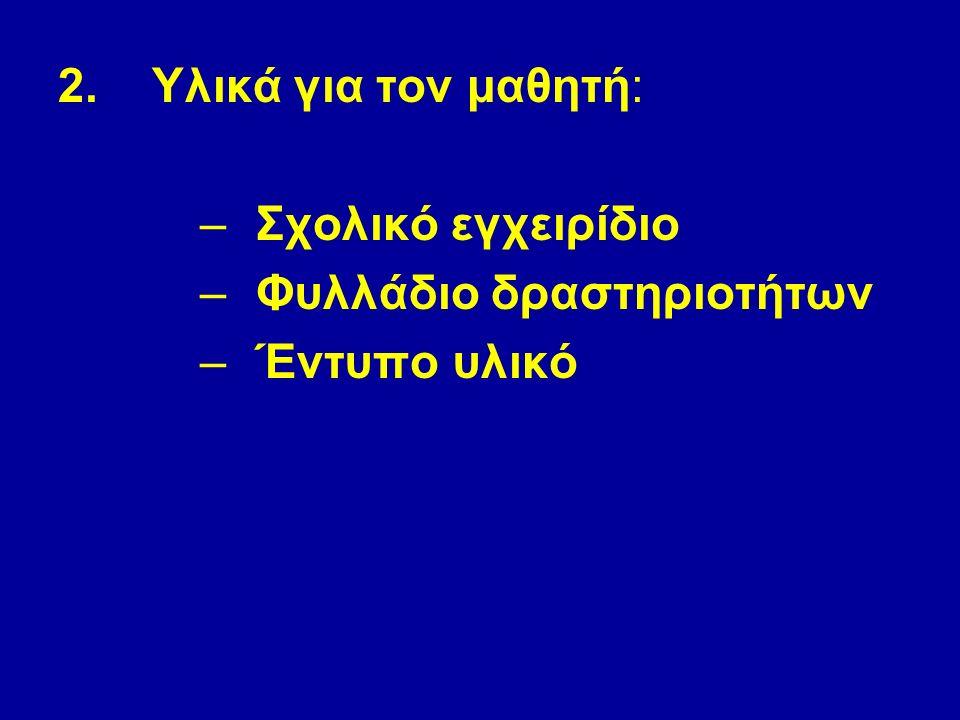 2.Υλικά για τον μαθητή: –Σχολικό εγχειρίδιο –Φυλλάδιο δραστηριοτήτων –Έντυπο υλικό