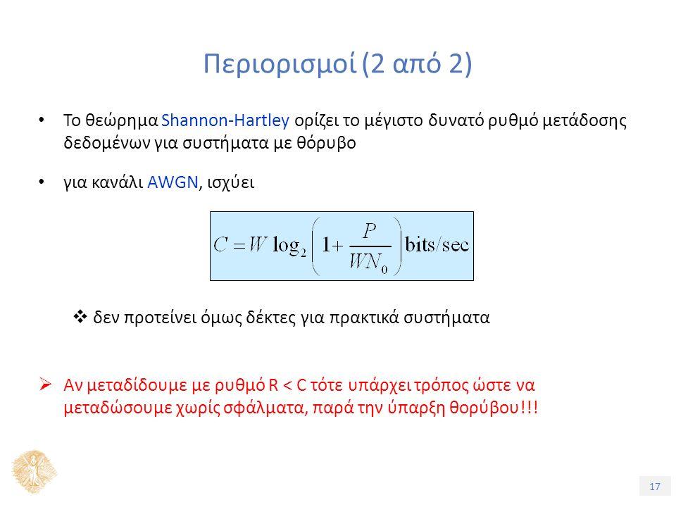 17 Περιορισμοί (2 από 2) Το θεώρημα Shannon-Hartley ορίζει το μέγιστο δυνατό ρυθμό μετάδοσης δεδομένων για συστήματα με θόρυβο για κανάλι AWGN, ισχύει  δεν προτείνει όμως δέκτες για πρακτικά συστήματα  Αν μεταδίδουμε με ρυθμό R < C τότε υπάρχει τρόπος ώστε να μεταδώσουμε χωρίς σφάλματα, παρά την ύπαρξη θορύβου!!!