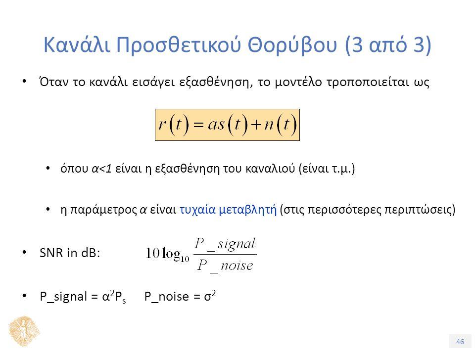 46 Κανάλι Προσθετικού Θορύβου (3 από 3) Όταν το κανάλι εισάγει εξασθένηση, το μοντέλο τροποποιείται ως όπου α<1 είναι η εξασθένηση του καναλιού (είναι τ.μ.) η παράμετρος α είναι τυχαία μεταβλητή (στις περισσότερες περιπτώσεις) SNR in dB: P_signal = α 2 P s P_noise = σ 2