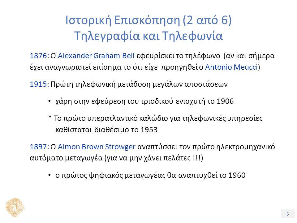 5 Ιστορική Επισκόπηση (2 από 6) Τηλεγραφία και Τηλεφωνία 1876: O Alexander Graham Bell εφευρίσκει το τηλέφωνο (αν και σήμερα έχει αναγνωριστεί επίσημα το ότι είχε προηγηθεί ο Antonio Meucci) 1915: Πρώτη τηλεφωνική μετάδοση μεγάλων αποστάσεων χάρη στην εφεύρεση του τριοδικού ενισχυτή το 1906 * Το πρώτο υπερατλαντικό καλώδιο για τηλεφωνικές υπηρεσίες καθίσταται διαθέσιμο το 1953 1897: Ο Almon Brown Strowger αναπτύσσει τον πρώτο ηλεκτρομηχανικό αυτόματο μεταγωγέα (για να μην χάνει πελάτες !!!) ο πρώτος ψηφιακός μεταγωγέας θα αναπτυχθεί το 1960