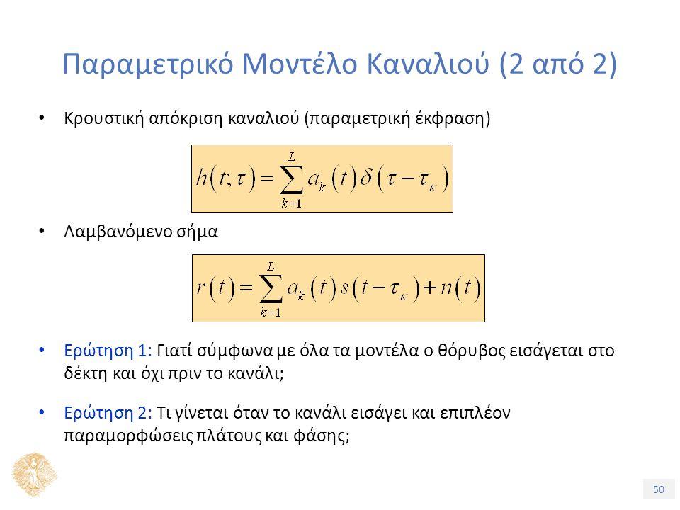 50 Παραμετρικό Μοντέλο Καναλιού (2 από 2) Κρουστική απόκριση καναλιού (παραμετρική έκφραση) Λαμβανόμενο σήμα Ερώτηση 1: Γιατί σύμφωνα με όλα τα μοντέλα ο θόρυβος εισάγεται στο δέκτη και όχι πριν το κανάλι; Ερώτηση 2: Τι γίνεται όταν το κανάλι εισάγει και επιπλέον παραμορφώσεις πλάτους και φάσης;