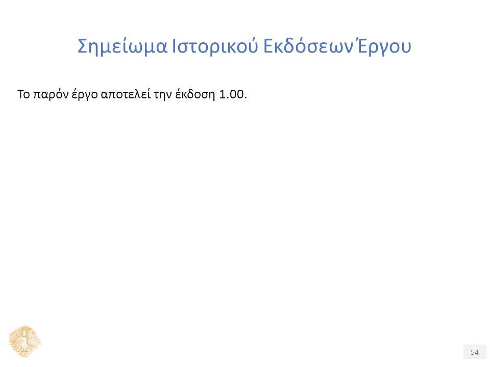 54 Σημείωμα Ιστορικού Εκδόσεων Έργου Το παρόν έργο αποτελεί την έκδοση 1.00.