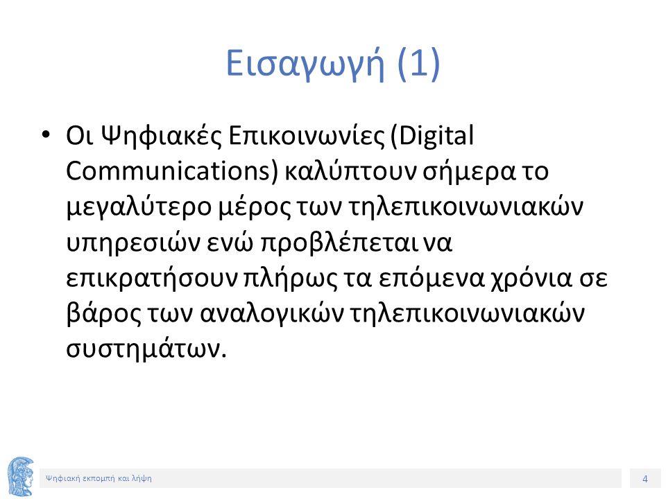 4 Εισαγωγή (1) Οι Ψηφιακές Επικοινωνίες (Digital Communications) καλύπτουν σήμερα το μεγαλύτερο μέρος των τηλεπικοινωνιακών υπηρεσιών ενώ προβλέπεται
