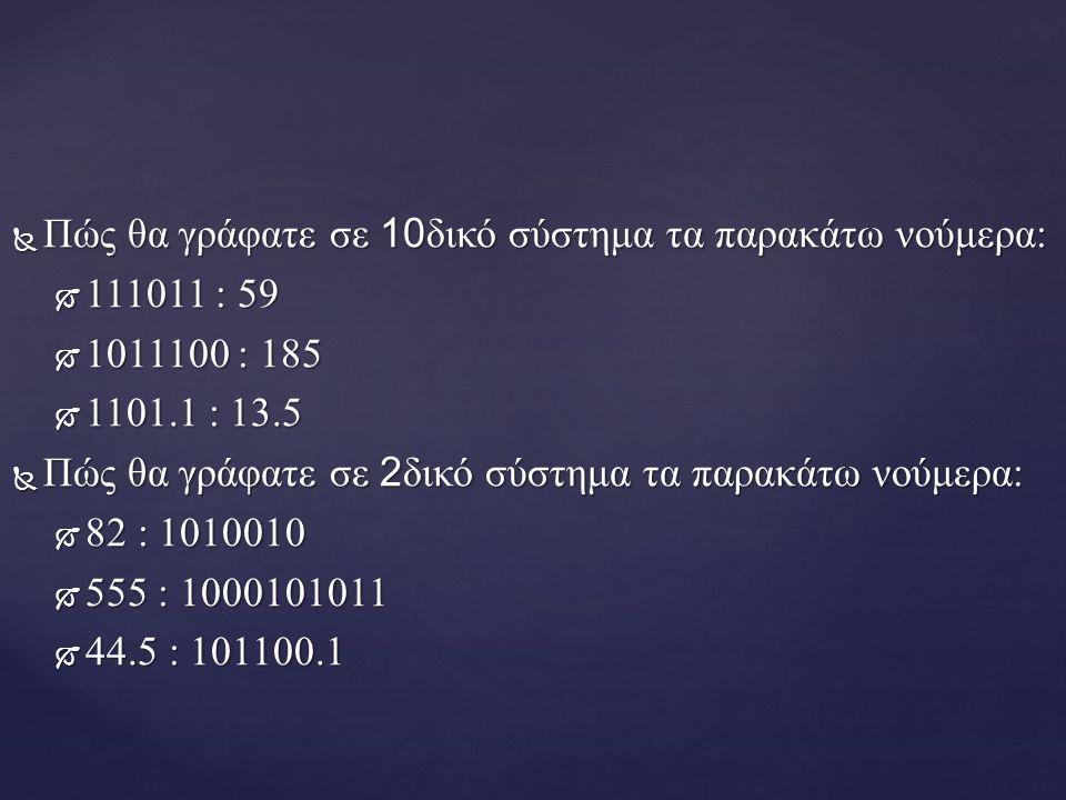  Πώς θα γράφατε σε 10 δικό σύστημα τα παρακάτω νούμερα:  111011 : 59  1011100 : 185  1101.1 : 13.5  Πώς θα γράφατε σε 2 δικό σύστημα τα παρακάτω νούμερα:  82 : 1010010  555 : 1000101011  44.5 : 101100.1