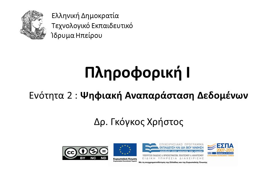 1 Πληροφορική Ι Ενότητα 2 : Ψηφιακή Αναπαράσταση Δεδομένων Δρ. Γκόγκος Χρήστος Ελληνική Δημοκρατία Τεχνολογικό Εκπαιδευτικό Ίδρυμα Ηπείρου