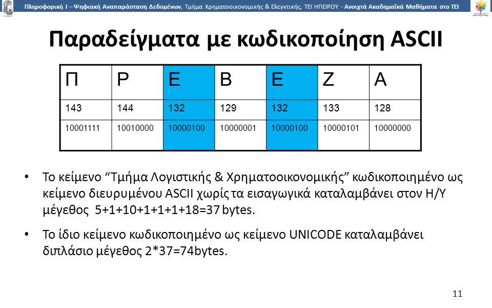 1 Πληροφορική Ι – Ψηφιακή Αναπαράσταση Δεδομένων, Τμήμα Χρηματοοικονομικής & Ελεγκτικής, ΤΕΙ ΗΠΕΙΡΟΥ - Ανοιχτά Ακαδημαϊκά Μαθήματα στο ΤΕΙ Ηπείρου Παραδείγματα με κωδικοποίηση ASCII 11 Το κείμενο Τμήμα Λογιστικής & Χρηματοοικονομικής κωδικοποιημένο ως κείμενο διευρυμένου ASCII χωρίς τα εισαγωγικά καταλαμβάνει στον Η/Υ μέγεθος 5+1+10+1+1+1+18=37 bytes.