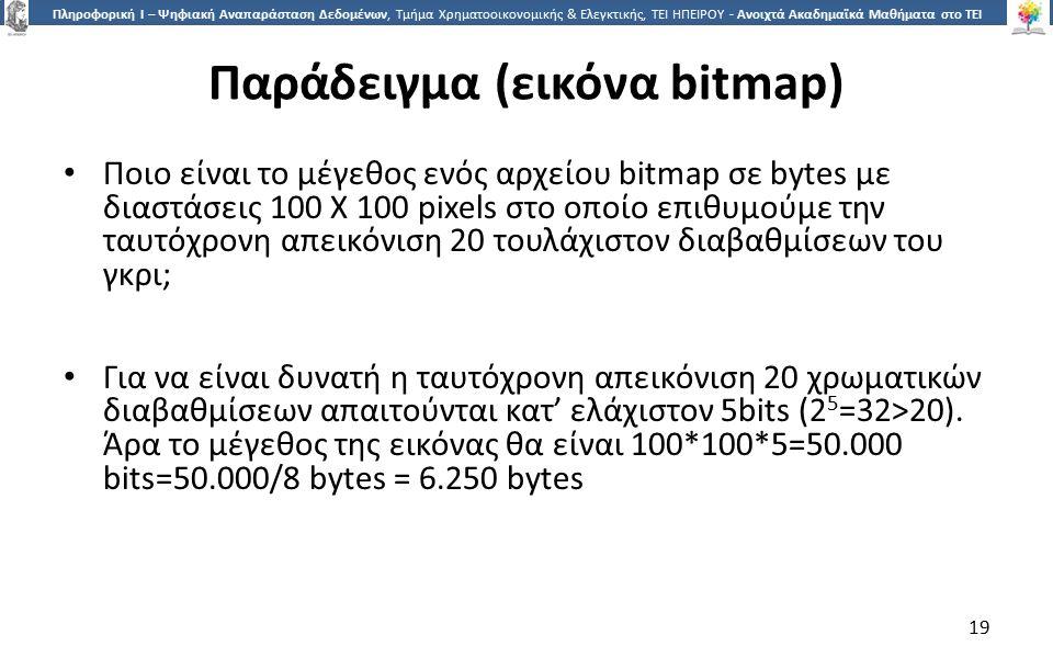 1919 Πληροφορική Ι – Ψηφιακή Αναπαράσταση Δεδομένων, Τμήμα Χρηματοοικονομικής & Ελεγκτικής, ΤΕΙ ΗΠΕΙΡΟΥ - Ανοιχτά Ακαδημαϊκά Μαθήματα στο ΤΕΙ Ηπείρου Παράδειγμα (εικόνα bitmap) Ποιο είναι το μέγεθος ενός αρχείου bitmap σε bytes με διαστάσεις 100 Χ 100 pixels στο οποίο επιθυμούμε την ταυτόχρονη απεικόνιση 20 τουλάχιστον διαβαθμίσεων του γκρι; Για να είναι δυνατή η ταυτόχρονη απεικόνιση 20 χρωματικών διαβαθμίσεων απαιτούνται κατ' ελάχιστον 5bits (2 5 =32>20).