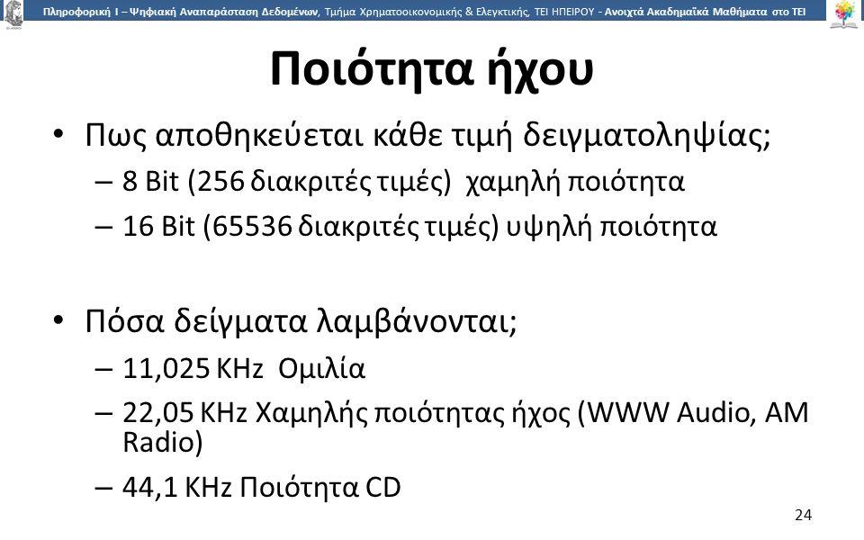 2424 Πληροφορική Ι – Ψηφιακή Αναπαράσταση Δεδομένων, Τμήμα Χρηματοοικονομικής & Ελεγκτικής, ΤΕΙ ΗΠΕΙΡΟΥ - Ανοιχτά Ακαδημαϊκά Μαθήματα στο ΤΕΙ Ηπείρου Ποιότητα ήχου Πως αποθηκεύεται κάθε τιμή δειγματοληψίας; – 8 Bit (256 διακριτές τιμές) χαμηλή ποιότητα – 16 Bit (65536 διακριτές τιμές) υψηλή ποιότητα Πόσα δείγματα λαμβάνονται; – 11,025 KHz Ομιλία – 22,05 KHz Χαμηλής ποιότητας ήχος (WWW Audio, AM Radio) – 44,1 KHz Ποιότητα CD 24