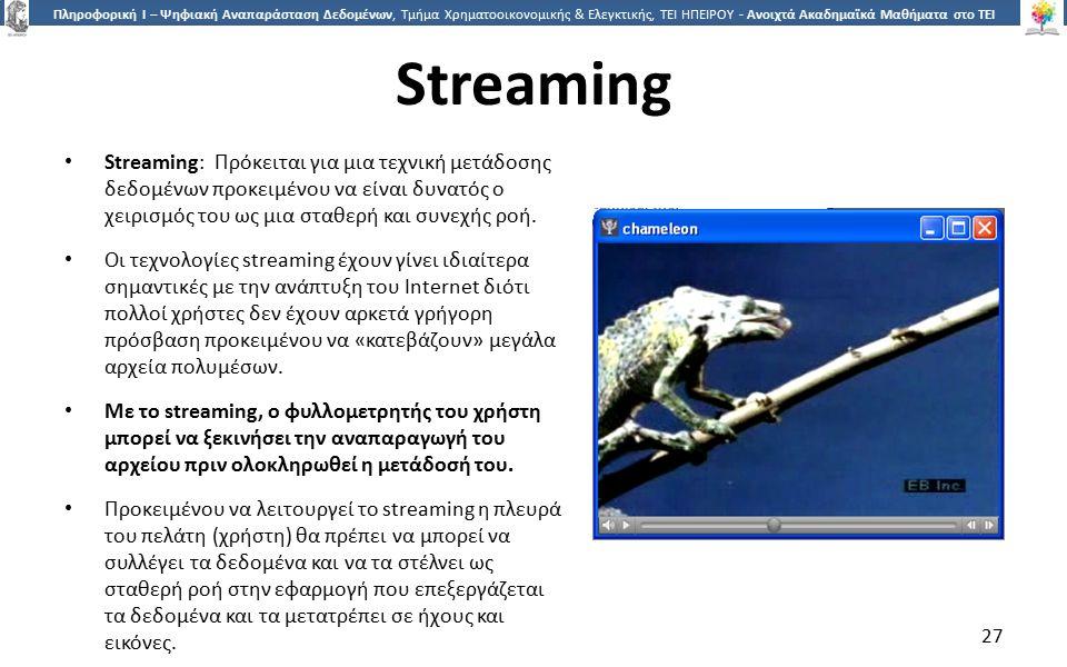 2727 Πληροφορική Ι – Ψηφιακή Αναπαράσταση Δεδομένων, Τμήμα Χρηματοοικονομικής & Ελεγκτικής, ΤΕΙ ΗΠΕΙΡΟΥ - Ανοιχτά Ακαδημαϊκά Μαθήματα στο ΤΕΙ Ηπείρου Streaming Streaming: Πρόκειται για μια τεχνική μετάδοσης δεδομένων προκειμένου να είναι δυνατός ο χειρισμός του ως μια σταθερή και συνεχής ροή.