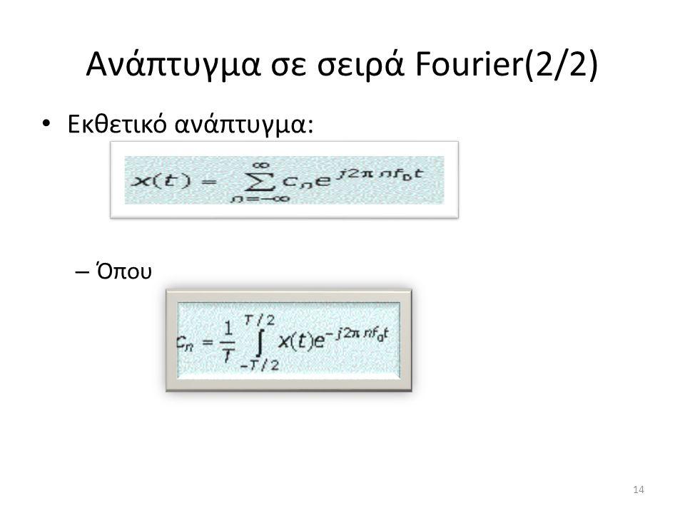 Ανάπτυγμα σε σειρά Fourier(2/2) Εκθετικό ανάπτυγμα: – Όπου 14