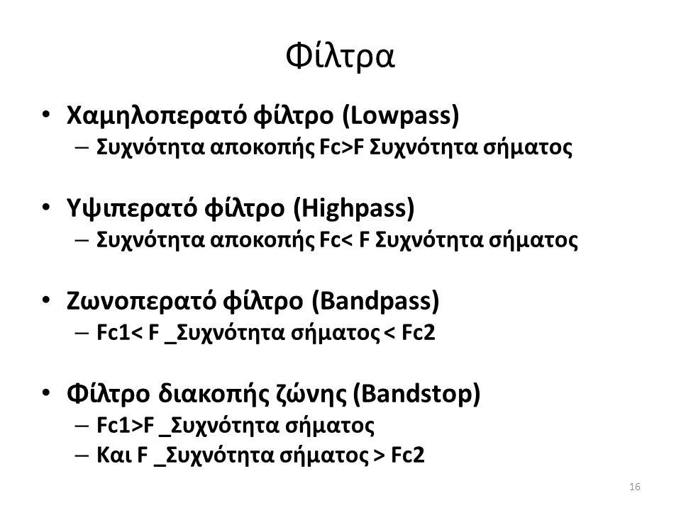 Φίλτρα Χαμηλοπερατό φίλτρο (Lowpass) – Συχνότητα αποκοπής Fc>F Συχνότητα σήματος Υψιπερατό φίλτρο (Highpass) – Συχνότητα αποκοπής Fc< F Συχνότητα σήματος Ζωνοπερατό φίλτρο (Bandpass) – Fc1< F _Συχνότητα σήματος < Fc2 Φίλτρο διακοπής ζώνης (Bandstop) – Fc1>F _Συχνότητα σήματος – Και F _Συχνότητα σήματος > Fc2 16