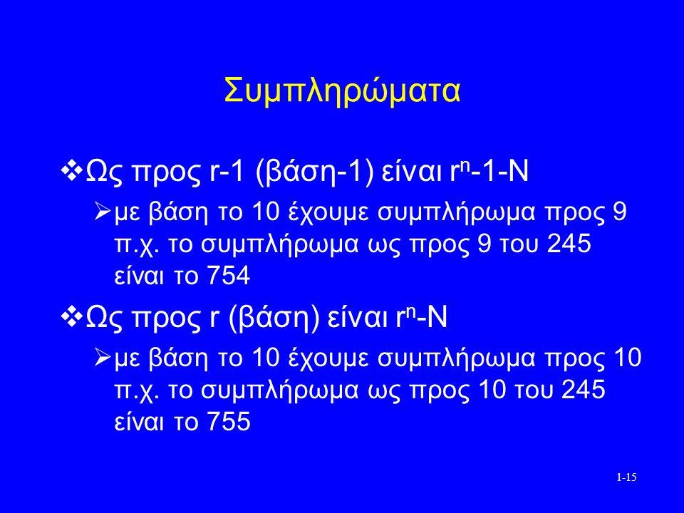 1-15 Συμπληρώματα  Ως προς r-1 (βάση-1) είναι r n -1-N  με βάση το 10 έχουμε συμπλήρωμα προς 9 π.χ.