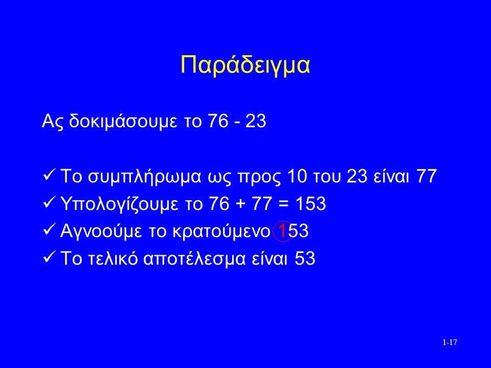 1-17 Παράδειγμα Ας δοκιμάσουμε το 76 - 23 Το συμπλήρωμα ως προς 10 του 23 είναι 77 Υπολογίζουμε το 76 + 77 = 153 Αγνοούμε το κρατούμενο 153 Το τελικό αποτέλεσμα είναι 53