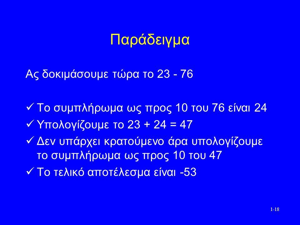 1-18 Παράδειγμα Ας δοκιμάσουμε τώρα το 23 - 76 Το συμπλήρωμα ως προς 10 του 76 είναι 24 Υπολογίζουμε το 23 + 24 = 47 Δεν υπάρχει κρατούμενο άρα υπολογίζουμε το συμπλήρωμα ως προς 10 του 47 Το τελικό αποτέλεσμα είναι -53