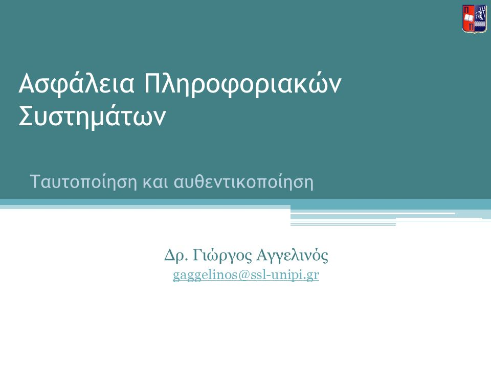 Ασφάλεια Πληροφοριακών Συστημάτων Δρ. Γιώργος Αγγελινός gaggelinos@ssl-unipi.gr Ταυτοποίηση και αυθεντικοποίηση