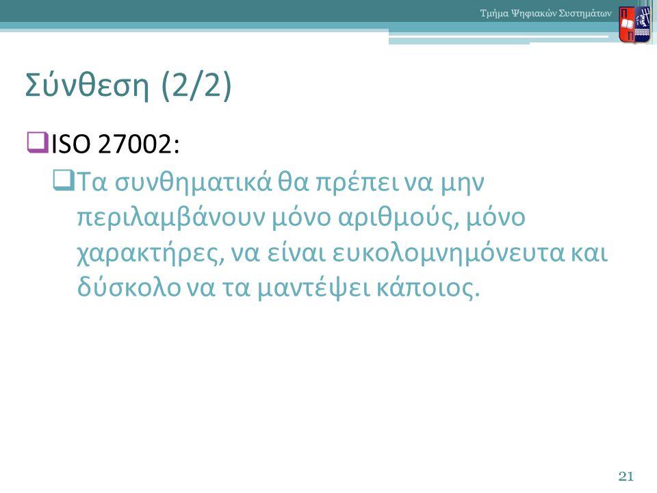 Σύνθεση (2/2)  ISO 27002:  Τα συνθηματικά θα πρέπει να μην περιλαμβάνουν μόνο αριθμούς, μόνο χαρακτήρες, να είναι ευκολομνημόνευτα και δύσκολο να τα