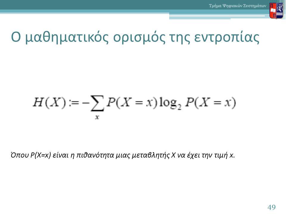 Ο μαθηματικός ορισμός της εντροπίας 49 Τμήμα Ψηφιακών Συστημάτων Όπου P(X=x) είναι η πιθανότητα μιας μεταβλητής Χ να έχει την τιμή x.