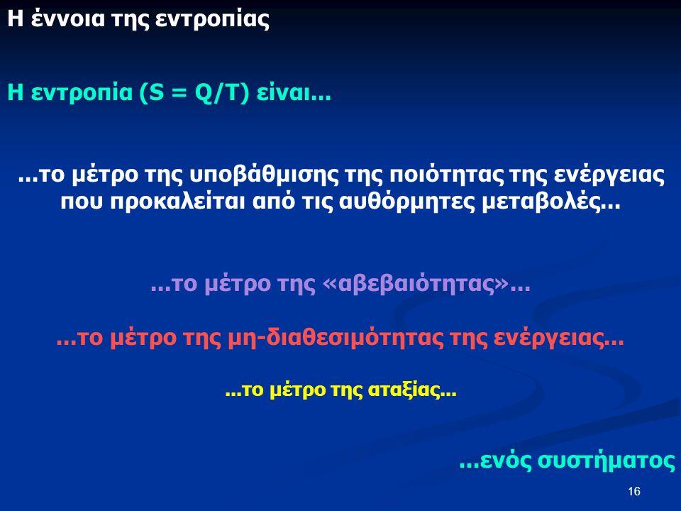 16 Η εντροπία (S = Q/T) είναι......το μέτρο της υποβάθμισης της ποιότητας της ενέργειας που προκαλείται από τις αυθόρμητες μεταβολές......το μέτρο της «αβεβαιότητας»......το μέτρο της μη-διαθεσιμότητας της ενέργειας......το μέτρο της αταξίας......ενός συστήματος Η έννοια της εντροπίας