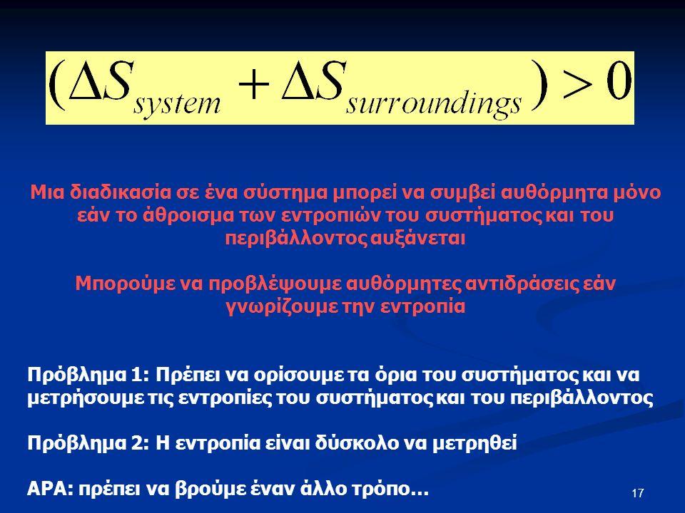 17 Μια διαδικασία σε ένα σύστημα μπορεί να συμβεί αυθόρμητα μόνο εάν το άθροισμα των εντροπιών του συστήματος και του περιβάλλοντος αυξάνεται Μπορούμε να προβλέψουμε αυθόρμητες αντιδράσεις εάν γνωρίζουμε την εντροπία Πρόβλημα 1: Πρέπει να ορίσουμε τα όρια του συστήματος και να μετρήσουμε τις εντροπίες του συστήματος και του περιβάλλοντος Πρόβλημα 2: Η εντροπία είναι δύσκολο να μετρηθεί ΑΡΑ: πρέπει να βρούμε έναν άλλο τρόπο…
