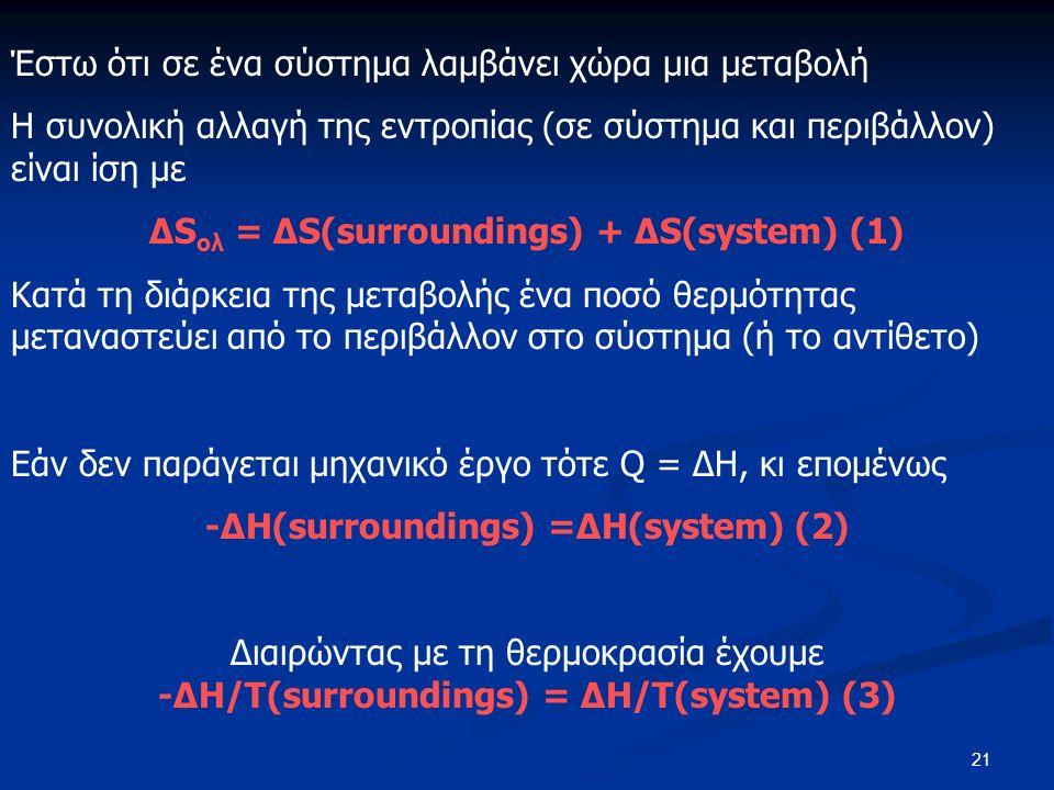 21 Έστω ότι σε ένα σύστημα λαμβάνει χώρα μια μεταβολή Η συνολική αλλαγή της εντροπίας (σε σύστημα και περιβάλλον) είναι ίση με ΔS ολ = ΔS(surroundings) + ΔS(system) (1) Κατά τη διάρκεια της μεταβολής ένα ποσό θερμότητας μεταναστεύει από το περιβάλλον στο σύστημα (ή το αντίθετο) Εάν δεν παράγεται μηχανικό έργο τότε Q = ΔΗ, κι επομένως -ΔH(surroundings) =ΔH(system) (2) Διαιρώντας με τη θερμοκρασία έχουμε -ΔH/T(surroundings) = ΔH/T(system) (3)