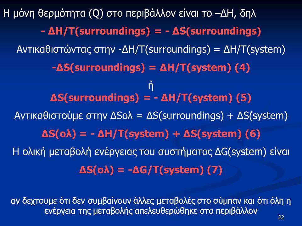 22 Η μόνη θερμότητα (Q) στο περιβάλλον είναι το –ΔΗ, δηλ - ΔH/T(surroundings) = - ΔS(surroundings) Αντικαθιστώντας στην -ΔH/T(surroundings) = ΔH/T(system) -ΔS(surroundings) = ΔH/T(system) (4) ή ΔS(surroundings) = - ΔH/T(system) (5) Αντικαθιστούμε στην ΔSολ = ΔS(surroundings) + ΔS(system) ΔS(ολ) = - ΔH/T(system) + ΔS(system) (6) Η ολική μεταβολή ενέργειας του συστήματος ΔG(system) είναι ΔS(ολ) = -ΔG/T(system) (7) αν δεχτουμε ότι δεν συμβαίνουν άλλες μεταβολές στο σύμπαν και ότι όλη η ενέργεια της μεταβολής απελευθερώθηκε στο περιβάλλον