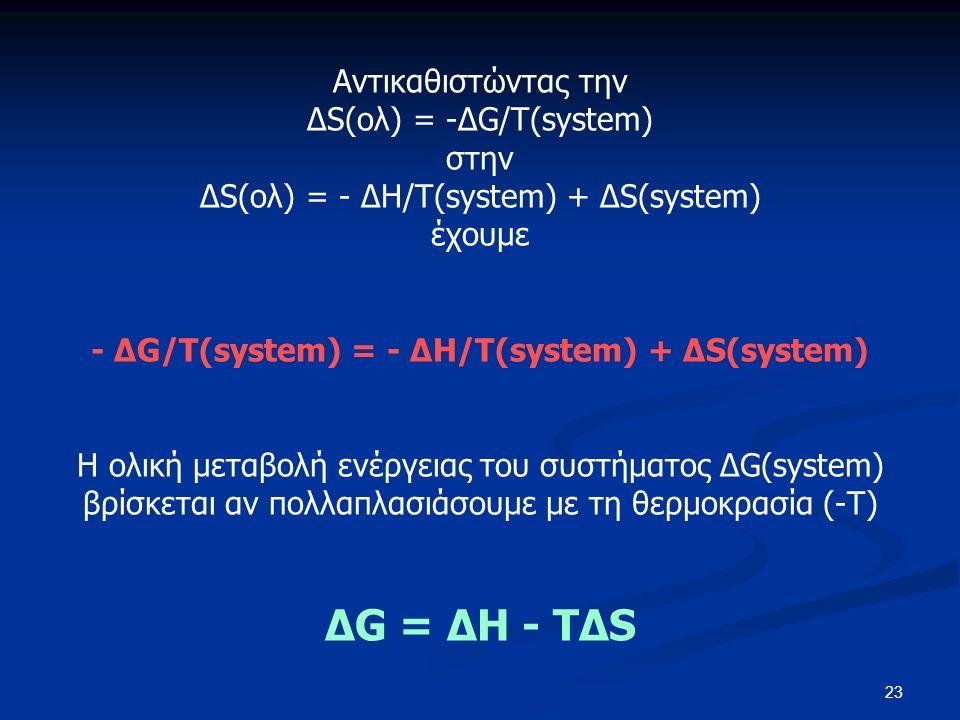 23 Αντικαθιστώντας την ΔS(ολ) = -ΔG/T(system) στην ΔS(ολ) = - ΔH/T(system) + ΔS(system) έχουμε - ΔG/T(system) = - ΔH/T(system) + ΔS(system) Η ολική μεταβολή ενέργειας του συστήματος ΔG(system) βρίσκεται αν πολλαπλασιάσουμε με τη θερμοκρασία (-Τ) ΔG = ΔH - TΔS