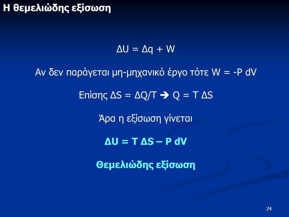 24 ΔU = Δq + W Αν δεν παράγεται μη-μηχανικό έργο τότε W = -P dV Επίσης ΔS = ΔQ/T  Q = T ΔS Άρα η εξίσωση γίνεται ΔU = T ΔS – P dV Θεμελιώδης εξίσωση