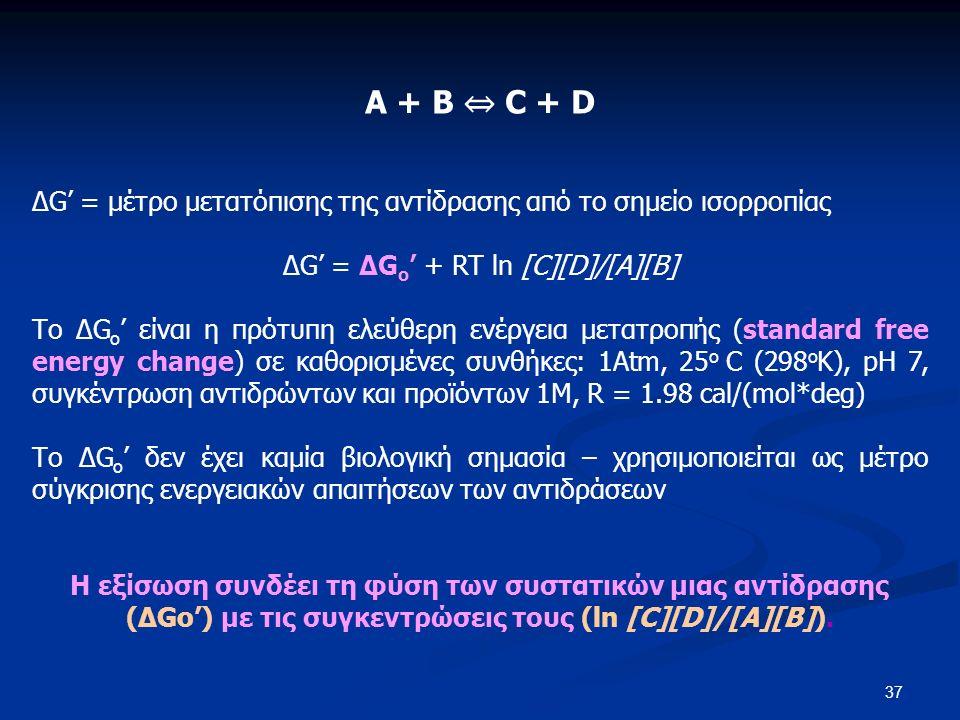 37 A + B ⇔ C + D ΔG' = μέτρο μετατόπισης της αντίδρασης από το σημείο ισορροπίας ΔG' = ΔG o ' + RT ln [C][D]/[A][B] Το ΔG o ' είναι η πρότυπη ελεύθερη ενέργεια μετατροπής (standard free energy change) σε καθορισμένες συνθήκες: 1Atm, 25 ο C (298 ο Κ), pH 7, συγκέντρωση αντιδρώντων και προϊόντων 1Μ, R = 1.98 cal/(mol*deg) Το ΔG o ' δεν έχει καμία βιολογική σημασία – χρησιμοποιείται ως μέτρο σύγκρισης ενεργειακών απαιτήσεων των αντιδράσεων Η εξίσωση συνδέει τη φύση των συστατικών μιας αντίδρασης (ΔGo') με τις συγκεντρώσεις τους (ln [C][D]/[A][B]).